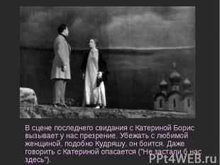 В сцене последнего свидания с Катериной Борис вызывает у нас презрение. Убежать