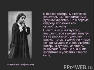 В образе Катерины является решительный, непримиримый русский характер. Но в перв