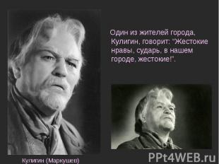 """Один из жителей города, Кулигин, говорит: """"Жестокие нравы, сударь, в нашем город"""