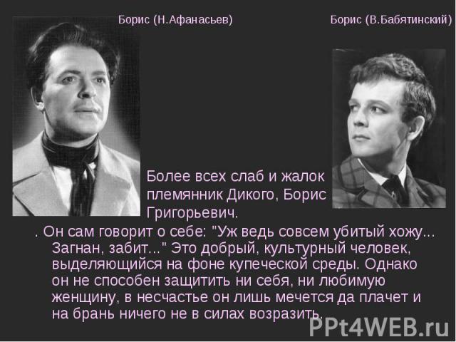 Борис (Н.Афанасьев) Борис (В.Бабятинский) Более всех слаб и жалок племянник Дикого, Борис Григорьевич. . Он сам говорит о себе: