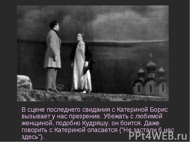 В сцене последнего свидания с Катериной Борис вызывает у нас презрение. Убежать с любимой женщиной, подобно Кудряшу, он боится. Даже говорить с Катериной опасается (