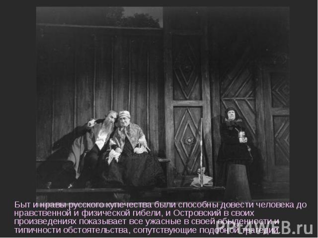 Быт и нравы русского купечества были способны довести человека до нравственной и физической гибели, и Островский в своих произведениях показывает все ужасные в своей обыденности и типичности обстоятельства, сопутствующие подобной трагедии.