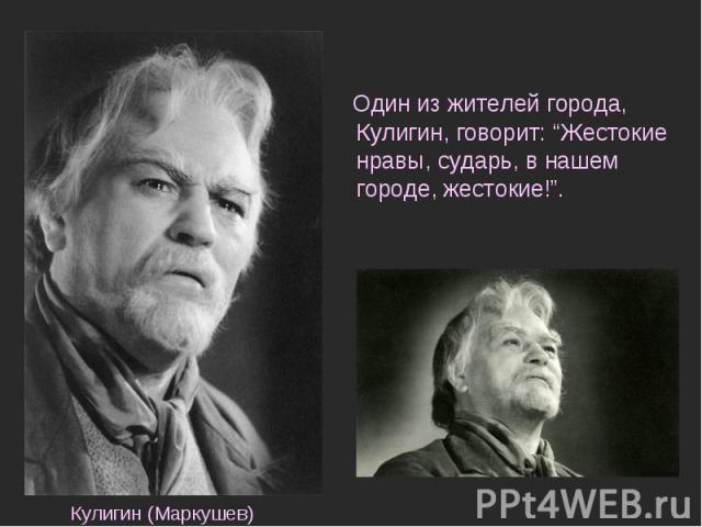 """Один из жителей города, Кулигин, говорит: """"Жестокие нравы, сударь, в нашем городе, жестокие!"""". Кулигин (Маркушев)"""