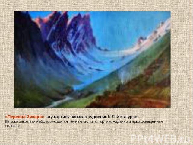 «Перевал Зикара» эту картину написал художник К.Л. Хетагуров. Высоко закрывая небо громоздятся тёмные силуэты гор, неожиданно и ярко освещённые солнцем.