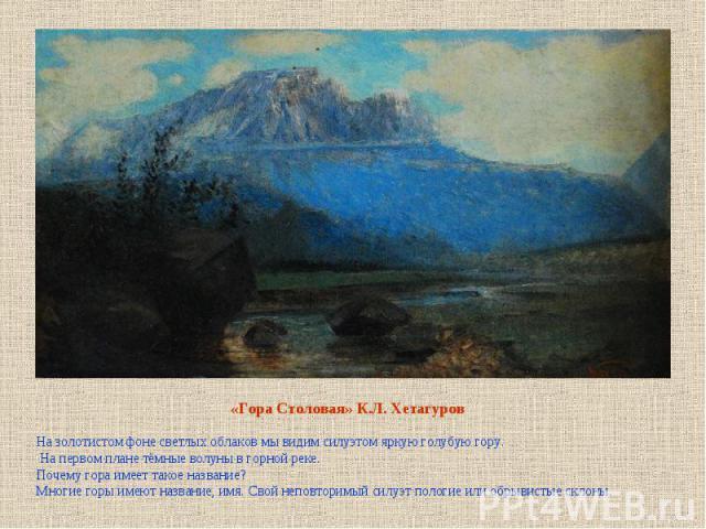 «Гора Столовая» К.Л. Хетагуров На золотистом фоне светлых облаков мы видим силуэтом яркую голубую гору. На первом плане тёмные волуны в горной реке.Почему гора имеет такое название?Многие горы имеют название, имя. Свой неповторимый силуэт пологие ил…