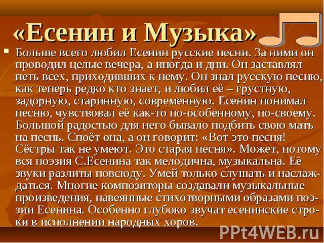 «Есенин и Музыка» Больше всего любил Есенин русские песни. За ними он проводил целые вечера, а иногда и дни. Он заставлял петь всех, приходивших к нему. Он знал русскую песню, как теперь редко кто знает, и любил её – грустную, задорную, старинную, с…
