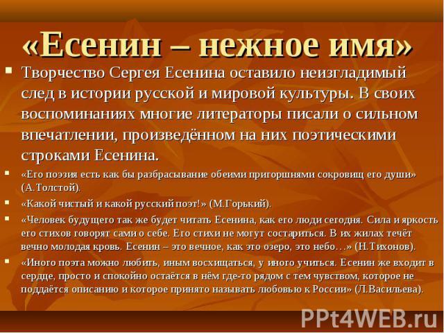 «Есенин – нежное имя» Творчество Сергея Есенина оставило неизгладимый след в истории русской и мировой культуры. В своих воспоминаниях многие литераторы писали о сильном впечатлении, произведённом на них поэтическими строками Есенина.«Его поэзия ест…