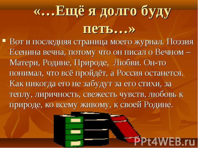 «…Ещё я долго буду петь…» Вот и последняя страница моего журнал. Поэзия Есенина вечна, потому что он писал о Вечном – Матери, Родине, Природе, Любви. Он-то понимал, что всё пройдёт, а Россия останется. Как никогда его не забудут за его стихи, за теп…