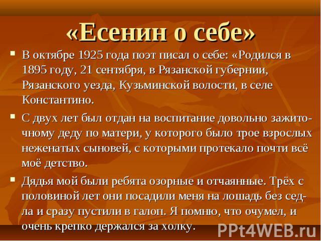 В октябре 1925 года поэт писал о себе: «Родился в 1895 году, 21 сентября, в Рязанской губернии, Рязанского уезда, Кузьминской волости, в селе Константино.С двух лет был отдан на воспитание довольно зажито- чному деду по матери, у которого было трое …