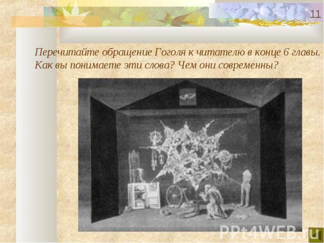 Перечитайте обращение Гоголя к читателю в конце 6 главы.Как вы понимаете эти слова? Чем они современны?