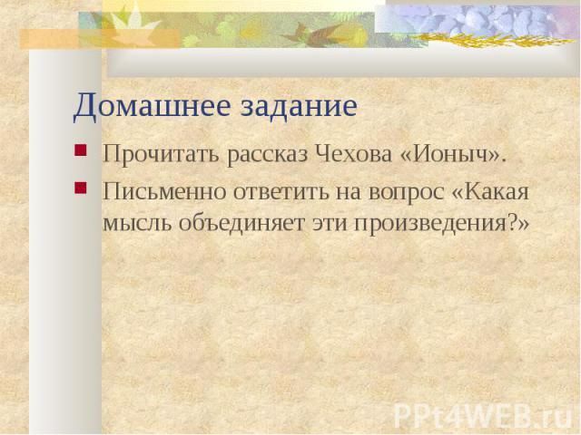 Домашнее задание Прочитать рассказ Чехова «Ионыч».Письменно ответить на вопрос «Какая мысль объединяет эти произведения?»
