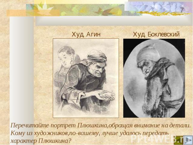 Худ. Агин Худ. Боклевский Перечитайте портрет Плюшкина,обращая внимание на детали.Кому из художников,по-вашему, лучше удалось передатьхарактер Плюшкина?