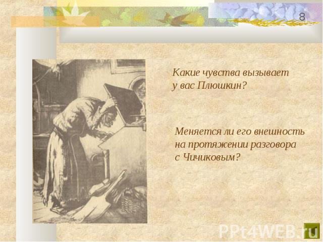 Какие чувства вызываету вас Плюшкин? Меняется ли его внешностьна протяжении разговорас Чичиковым?