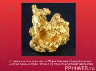 У Пушкина «золото» используется 216 раз. Например «Золотой петушок», «Золотая ры