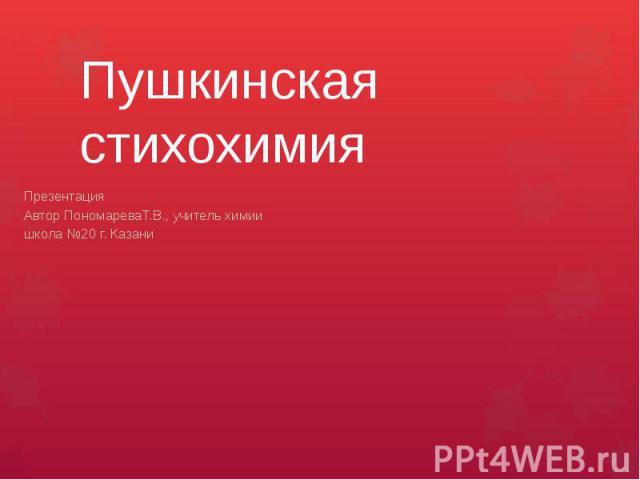 Пушкинская стихохимияПрезентация Автор ПономареваТ.В., учитель химии школа №20 г. Казани
