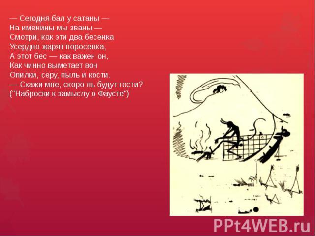 — Сегодня бал у сатаны —На именины мы званы —Смотри, как эти два бесенкаУсердно жарят поросенка,А этот бес — как важен он,Как чинно выметает вонОпилки, серу, пыль и кости.— Скажи мне, скоро ль будут гости? (