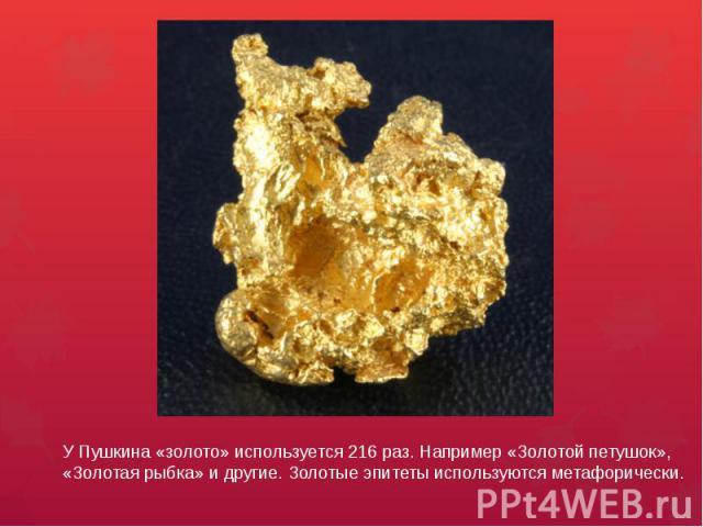 У Пушкина «золото» используется 216 раз. Например «Золотой петушок», «Золотая рыбка» и другие. Золотые эпитеты используются метафорически.