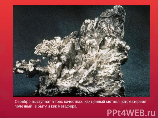 Серебро выступает в трех качествах: как ценный металл ,как материал полезный в быту и как метафора.