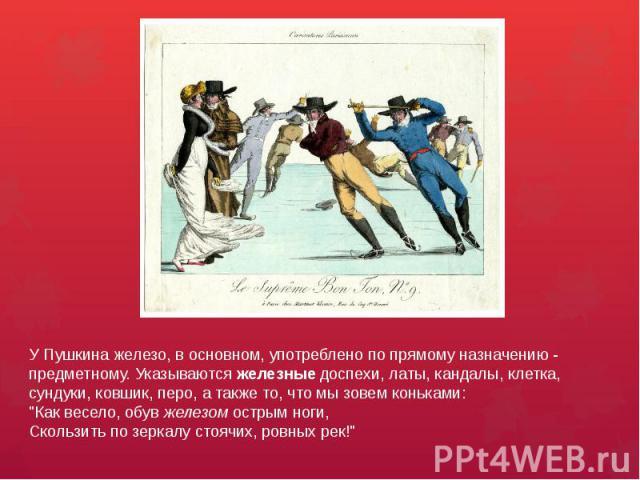У Пушкина железо, в основном, употреблено по прямому назначению - предметному. Указываются железные доспехи, латы, кандалы, клетка, сундуки, ковшик, перо, а также то, что мы зовем коньками:
