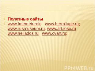 Полезные сайтыwww.Interneturok; www.hermitage.ru; www.rusmuseum.ru; www.art.ioso