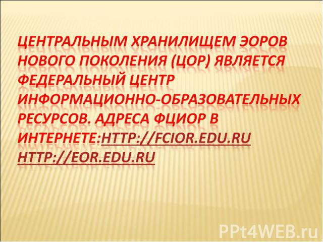 Центральным хранилищем ЭОРов нового поколения (ЦОР) является Федеральный центр информационно-образовательных ресурсов. Адреса ФЦИОР в Интернете:http://fcior.edu.ruhttp://eor.edu.ru