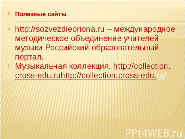 Полезные сайтыhttp://sozvezdieoriona.ru – международное методическое объединение учителей музыки Российский образовательный портал. Музыкальная коллекция. http://collection.cross-edu.ruhttp://collection.cross-edu.ru/
