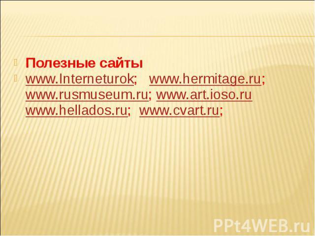 Полезные сайтыwww.Interneturok; www.hermitage.ru; www.rusmuseum.ru; www.art.ioso.ru www.hellados.ru; www.cvart.ru;