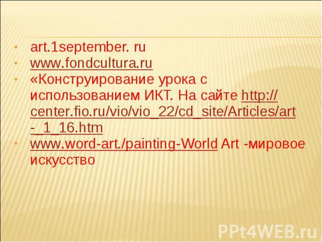 art.1september. ru www.fondcultura.ru«Конструирование урока с использованием ИКТ. На сайте http://center.fio.ru/vio/vio_22/cd_site/Articles/art_1_16.htmwww.word-art./painting-World Art -мировое искусство