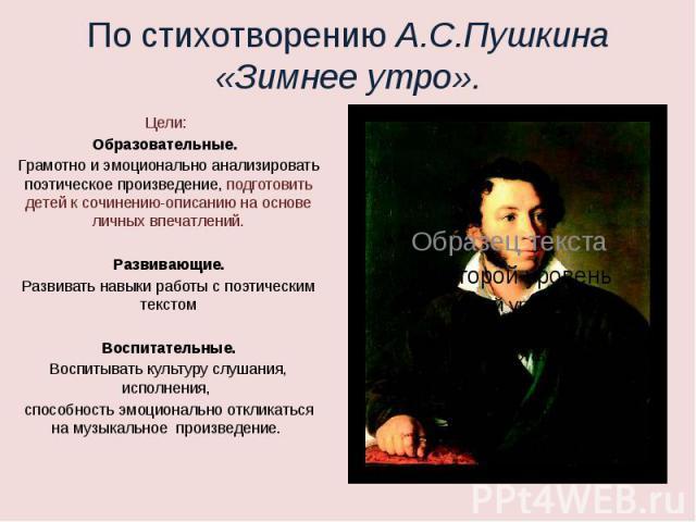 По стихотворению А.С.Пушкина «Зимнее утро» Цели: Образовательные. Грамотно и эмоционально анализировать поэтическое произведение, подготовить детей к сочинению-описанию на основе личных впечатлений.Развивающие.Развивать навыки работы с поэтическим т…
