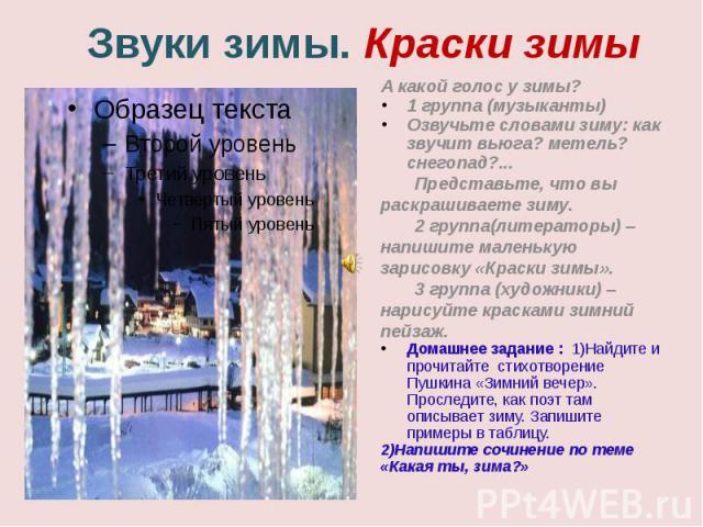 Звуки зимы. Краски зимы А какой голос у зимы?1 группа (музыканты) Озвучьте словами зиму: как звучит вьюга? метель? снегопад?...Представьте, что вы раскрашиваете зиму.2 группа(литераторы) – напишите маленькую зарисовку «Краски зимы».3 группа (художни…