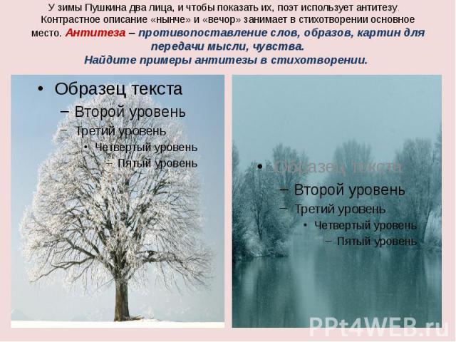 У зимы Пушкина два лица, и чтобы показать их, поэт использует антитезу. Контрастное описание «нынче» и «вечор» занимает в стихотворении основное место. Антитеза – противопоставление слов, образов, картин для передачи мысли, чувства.Найдите примеры а…