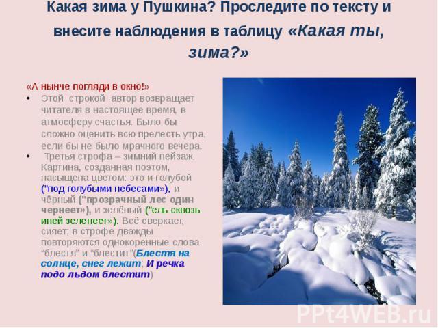 Какая зима у Пушкина? Проследите по тексту и внесите наблюдения в таблицу «Какая ты, зима?» «А нынче погляди в окно!»Этой строкой автор возвращает читателя в настоящее время, в атмосферу счастья. Было бы сложно оценить всю прелесть утра, если бы не …
