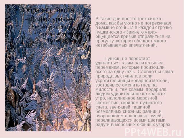 В такие дни просто грех сидеть дома, как бы уютно не потрескивал в камине огонь. И в каждой строчке пушкинского «Зимнего утра» ощущается призыв отправиться на прогулку, которая обещает много незабываемых впечатлений. Пушкин не перестает удивляться т…