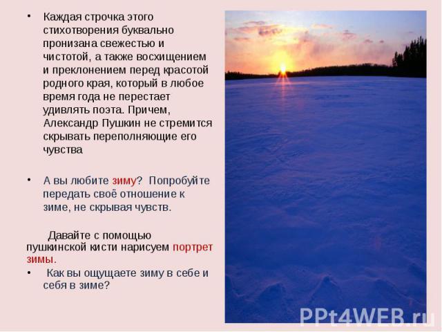 Каждая строчка этого стихотворения буквально пронизана свежестью и чистотой, а также восхищением и преклонением перед красотой родного края, который в любое время года не перестает удивлять поэта. Причем, Александр Пушкин не стремится скрывать переп…