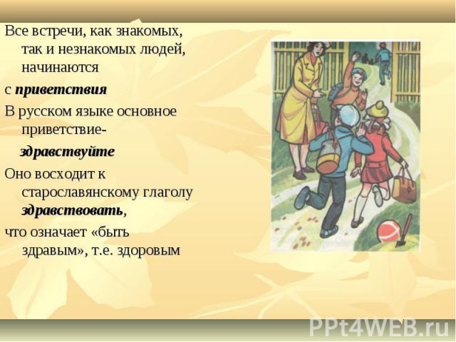 Все встречи, как знакомых, так и незнакомых людей, начинаются с приветствияВ русском языке основное приветствие- здравствуйтеОно восходит к старославянскому глаголу здравствовать, что означает «быть здравым», т.е. здоровым