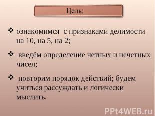 Цель: ознакомимся с признаками делимости на 10, на 5, на 2; введём определение ч