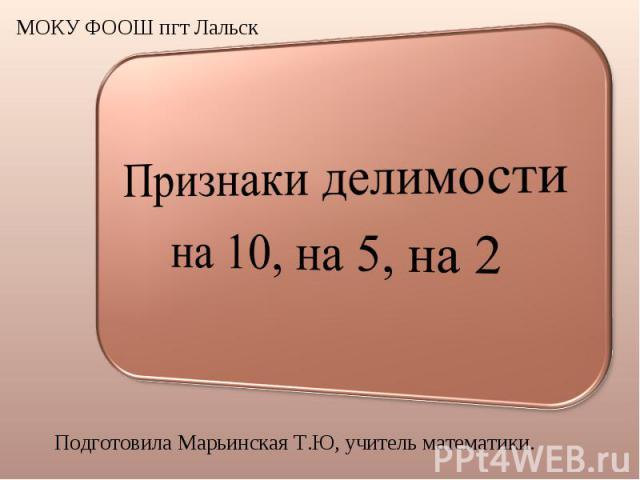 Признаки делимости на 10, на 5, на 2 МОКУ ФООШ пгт Лальск Подготовила Марьинская Т.Ю, учитель математики.