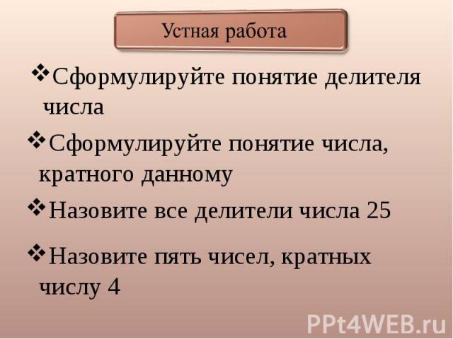 Устная работа Сформулируйте понятие делителя числа Сформулируйте понятие числа, кратного данному Назовите все делители числа 25 Назовите пять чисел, кратных числу 4