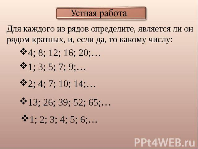 Устная работа Для каждого из рядов определите, является ли он рядом кратных, и, если да, то какому числу: 4; 8; 12; 16; 20;… 1; 3; 5; 7; 9;… 2; 4; 7; 10; 14;… 13; 26; 39; 52; 65;… 1; 2; 3; 4; 5; 6;…