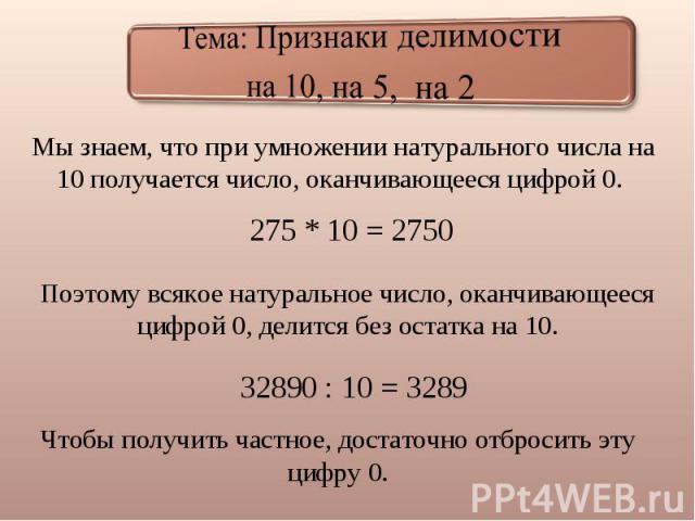 Тема: Признаки делимостина 10, на 5, на 2 Мы знаем, что при умножении натурального числа на 10 получается число, оканчивающееся цифрой 0. 275 * 10 = 2750 Поэтому всякое натуральное число, оканчивающееся цифрой 0, делится без остатка на 10. 32890 : 1…
