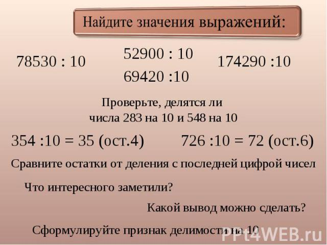 Найдите значения выражений: 78530 : 10 52900 : 10 69420 :10 Проверьте, делятся ли числа 283 на 10 и 548 на 10 354 :10 = 35 (ост.4) 726 :10 = 72 (ост.6) Сравните остатки от деления с последней цифрой чисел Что интересного заметили? Какой вывод можно …