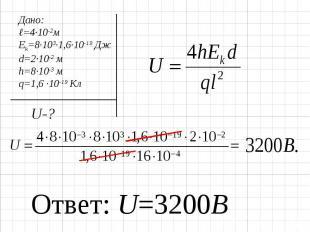 Дано:ℓ=4∙10-2мEk=8∙103∙1,6∙10-19 Джd=2∙10-2 мh=8∙10-3 мq=1,6 ∙10-19 Кл Ответ: U=