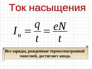 Ток насыщения Все заряды, рожденные термоэлектронной эмиссией, достигают анода.