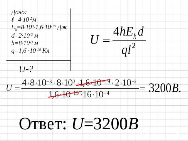 Дано:ℓ=4∙10-2мEk=8∙103∙1,6∙10-19 Джd=2∙10-2 мh=8∙10-3 мq=1,6 ∙10-19 Кл Ответ: U=3200В