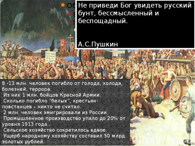 """Не приведи Бог увидеть русский бунт, бессмысленный и беспощадный. А.С.Пушкин 8 -13 млн. человек погибло от голода, холода, болезней, террора. Из них 1 млн. бойцов Красной Армии. Сколько погибло """"белых"""", крестьян-повстанцев – никто не считал. 2 млн. …"""