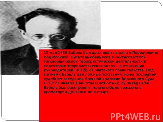 15 мая 1939 Бабель был арестован на даче в Переделкине под Москвой. Писатель обвинялся в «антисоветской заговорщической террористической деятельности в подготовке террористических актов... в отношении руководителей ВКП(б) и Советского правительства.…