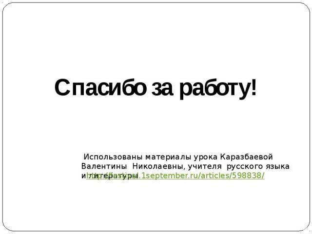 Спасибо за работу! Использованы материалы урока Каразбаевой Валентины Николаевны, учителя русского языка и литературы