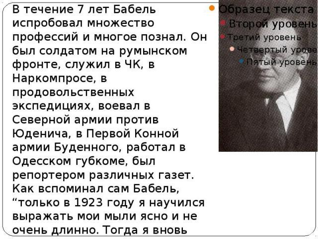В течение 7 лет Бабель испробовал множество профессий и многое познал. Он был солдатом на румынском фронте, служил в ЧК, в Наркомпросе, в продовольственных экспедициях, воевал в Северной армии против Юденича, в Первой Конной армии Буденного, работал…