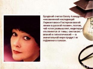 Бродский считал Беллу Ахмадулину «несомненной наследницей Лермонтовско-Пастернак