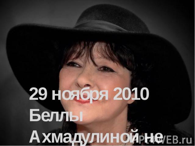 29 ноября 2010 Беллы Ахмадулиной не стало…